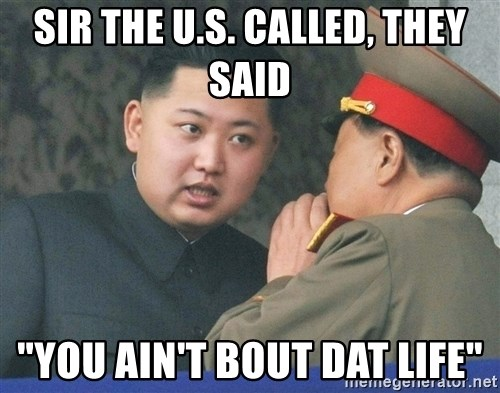 "What Do You Mean....Kim Jong Un - Sir the U.S. called, they said ""You ain't bout dat life"""