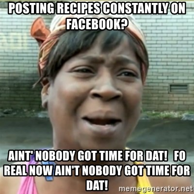 Ain't Nobody got time fo that - POSTING RECIPES CONSTANTLY ON FACEBOOK? aint' nobody got time for dat!   fo real now ain't nobody got time for dat!
