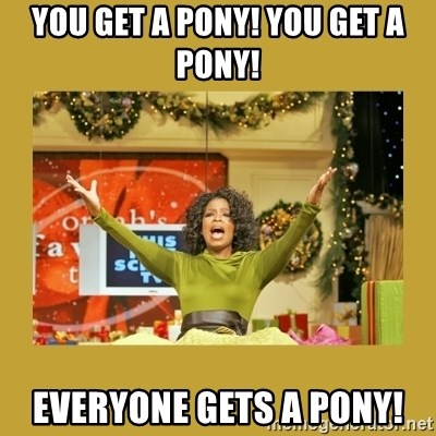 Oprah You get a - You get a ponY! You get a pONy! Everyone gets a pony!