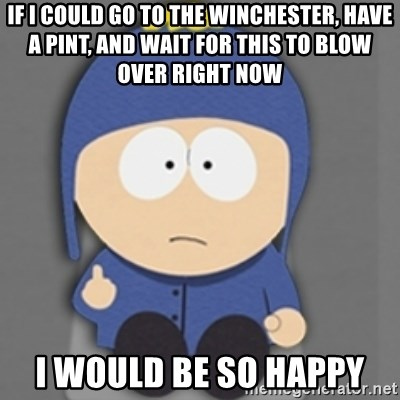 South Park Craig - if i could go to the Winchester, have a pint, and wait for this to blow over right now I would be so happy