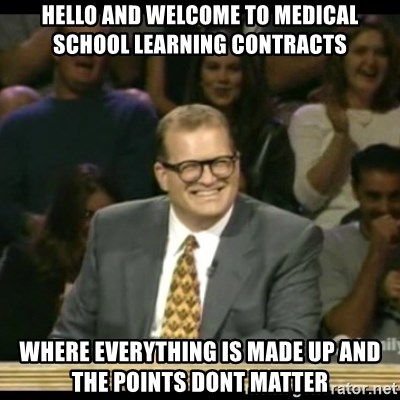 Whose Line - Hello and welcome to medical school learning contracts where everything is made up and the points dont matter