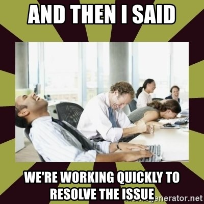 And then we said - AND THEN I SAID we're working quickly to resolve the issue