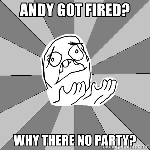 Whyyy??? - Andy got fired? Why there no party?
