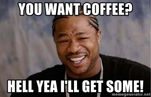 Yo Dawg - You Want Coffee? Hell Yea I'll Get some!