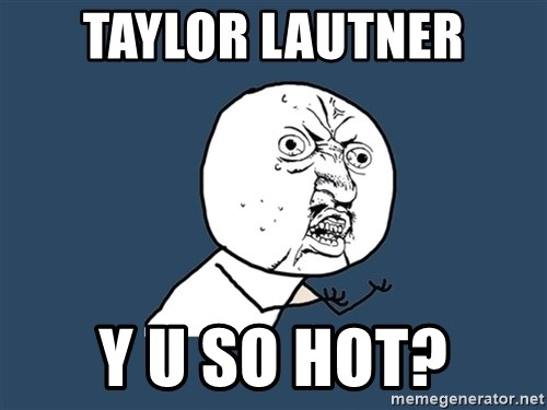 Y U No - taylor lautner y u so hot?