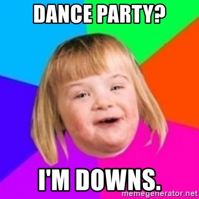 I can count to potato - Dance party? I'm downs.