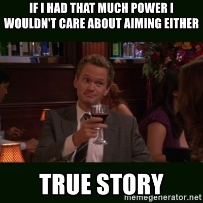 TrueStory meme - If I had that much power I wouldn't care about aiming either TrUe story