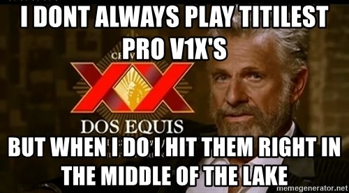 Dos Equis Man - i dont always play titilest pro v1x's but when i do i hit them right in the middle of the lake