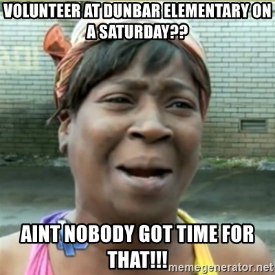 Ain't Nobody got time fo that - volunteer at dunbar elementary on a saturday?? AINT NOBODY GOT TIME FOR THAT!!!