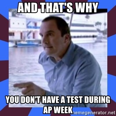 J walter weatherman - And that's why You don't have a test during Ap week