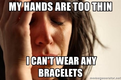 First World Problems - my hands are too thin  i can't wear any bracelets