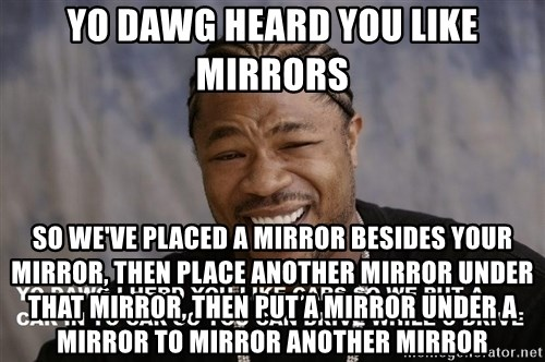 Yo Dawg heard you like - YO DAWG HEARD YOU LIKE MIRRORS SO WE'VE PLACED A MIRROR BESIDES YOUR MIRROR, THEN PLACE ANOTHER MIRROR UNDER THAT MIRROR, THEN PUT A MIRROR UNDER A MIRROR TO MIRROR ANOTHER MIRROR