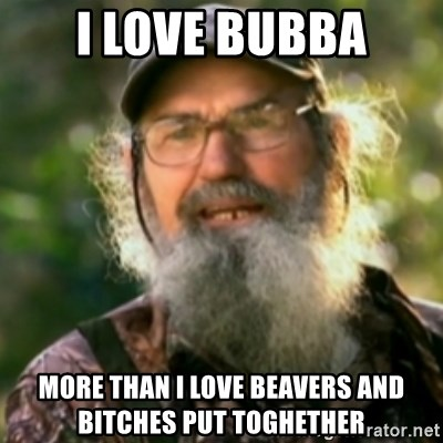 Duck Dynasty - Uncle Si  - I love bubba more than i love beavers and bitches put toghether