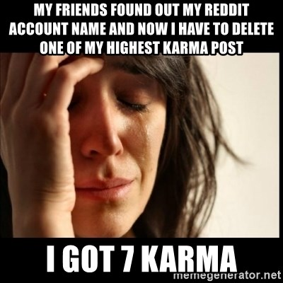 First World Problems - My friends found out my reddit account name and now i have to delete one of my highest karma post i got 7 karma