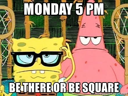 Serious Spongebob - MOnday 5 Pm Be there or be square