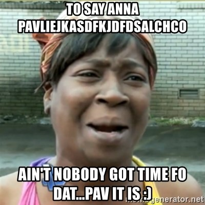 Ain't Nobody got time fo that - To say anna pavliejkasdfkjdfdsalchco Ain't Nobody Got time fo dat...Pav it is :)