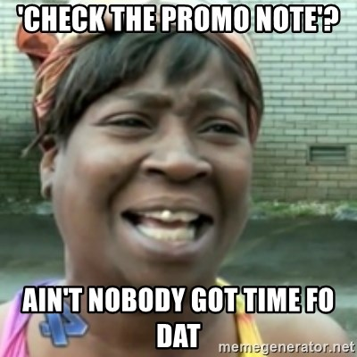 Ain't nobody got time fo dat so - 'Check the promo note'? ain't nobody got time fo dat