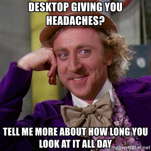 Willy Wonka - desktop giving you headaches? tell me more about how long you look at it all day