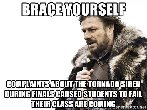 Winter is Coming - Brace Yourself Complaints about the tornado siren during finals caused students to fail their class are coming