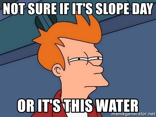 Futurama Fry - Not sure if it's slope day or it's this water