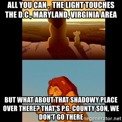 Lion King Shadowy Place - All you can ,  the light touches  the D.C., Maryland, Virginia area  But what about that shadowy PLAce over there? That's P.G. County SOn, We DON'T go there