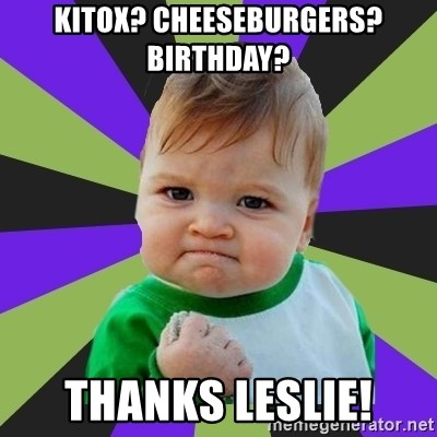Victory baby meme - Kitox? Cheeseburgers?  Birthday? Thanks leslie!