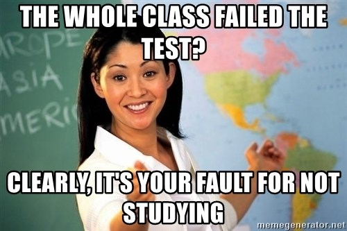 Unhelpful High School Teacher - The whole class failed the test? clearly, it's your fault for not studying