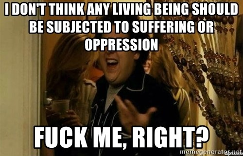 Fuck me right - I don't think any living being should be subjected to suffering or oppression Fuck me, right?