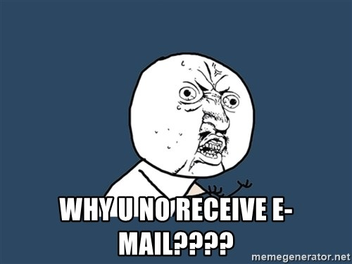 Y U No -  why u no receive e-mail????