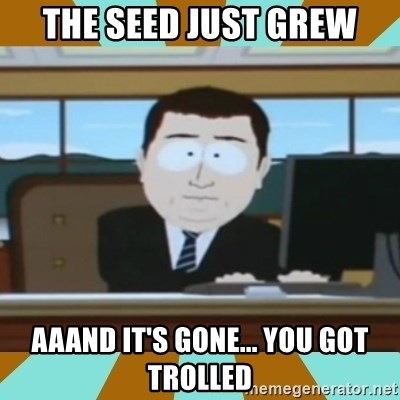 And it's gone - the seed just grew aaand it's gone... you got trolled