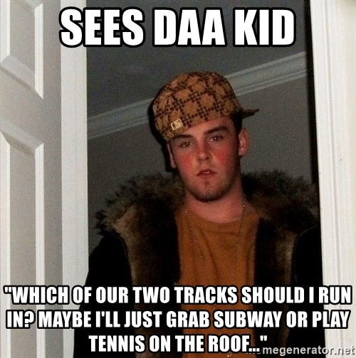 "Scumbag Steve - Sees DAA kid ""Which of our two tracks should i run in? Maybe i'll just grab subway or play tennis on the roof..."""