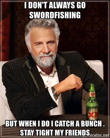 The Most Interesting Man In The World - I DON'T ALWAYS GO SWORDFISHING BUT WHEN I DO I CATCH A BUNCH .   STAY TIGHT MY FRIENDS