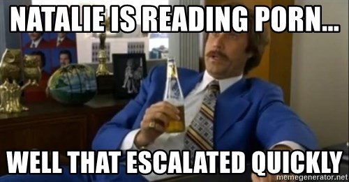 That escalated quickly-Ron Burgundy - NATALIE IS READING PORN... WELL THAT ESCALATED QUICKLY