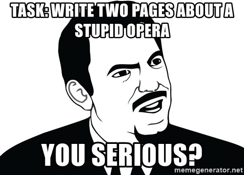 Are you serious face  - task: Write two pages about a stupid Opera you serious?