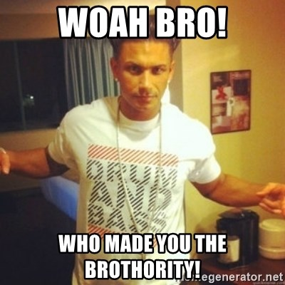 Drum And Bass Guy - WOAH BRO! WHO MADE YOU THE BROTHORITY!