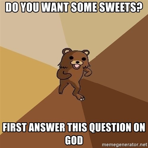 Pedo Bear From Beyond - do you want some sweets? First answer this question on god