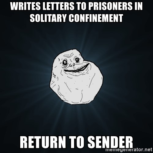 Forever Alone - Writes letters tO prisoners in  solitary confinement Return to sender