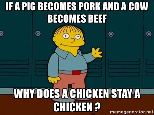 Ralph Wiggum - If a pig becomes pork and a cow becomes beef why does a chicken stay a chicken ?