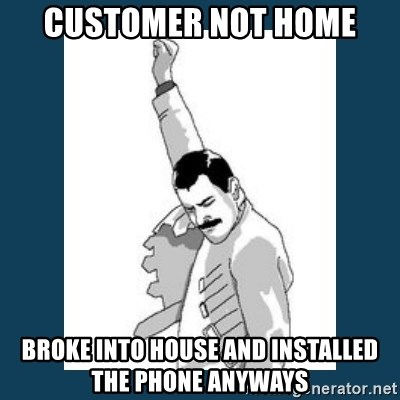 Freddy Mercury - Customer not home broke into house and installed the phone anyways