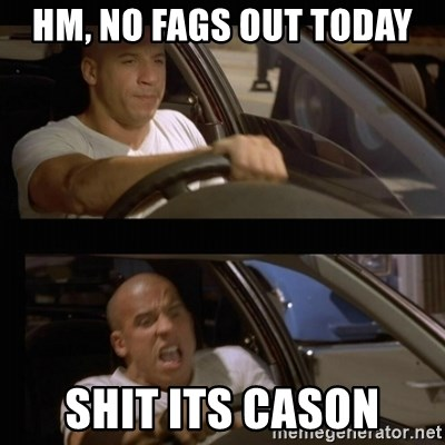 Vin Diesel Car - HM, NO FAGS OUT TODAY shit its CASON