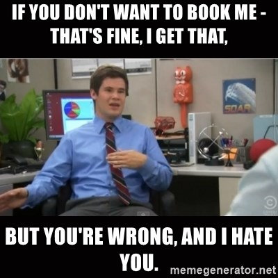 You're wrong and I hate you - If you don't want to book me - that's fine, i get that, But you're wrong, and i hate you.