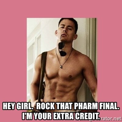 Hey Girl Channing Tatum -                       HEY GIRL.  Rock that Pharm Final. I'm your extra credit.