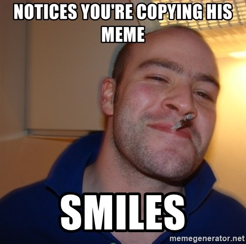 Good Guy Greg - Notices you're copying his meme Smiles