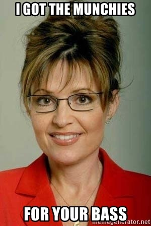 Sarah Palin - i got the munchies for your bass