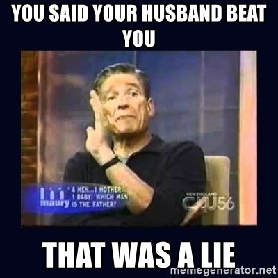 Maury Povich Father - You said your husband beat you THAT WAS A LIE