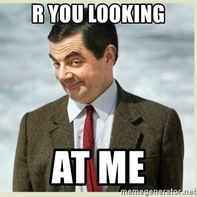 MR bean - R YOU LOOKING AT ME