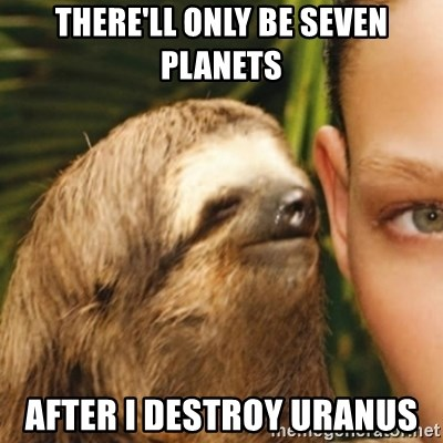 Whispering sloth - there'll only be seven planets After i destroy uranus