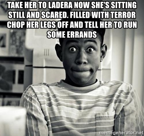 Tyler the Creator - Take her to ladera now she's sitting still and scared. filled with terror chop her legs off and tell her to run some errands