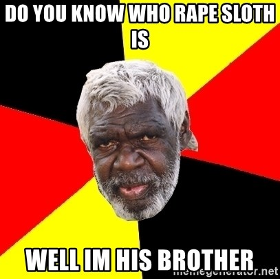 Abo - Do you know who rape sloth is well im his brother