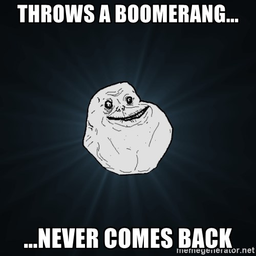 Forever Alone - THROWS A BOOMERANG... ...NEVER COMES BACK